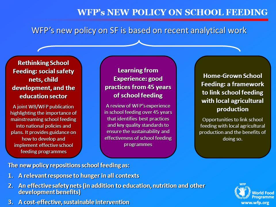 www.wfp.org WFPs NEW POLICY ON SCHOOL FEEDING WFPs new policy on SF is based on recent analytical work Rethinking School Feeding: social safety nets,