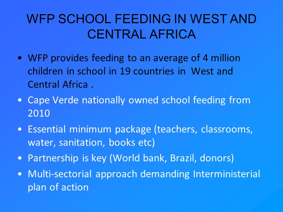 WFP SCHOOL FEEDING IN WEST AND CENTRAL AFRICA WFP provides feeding to an average of 4 million children in school in 19 countries in West and Central A