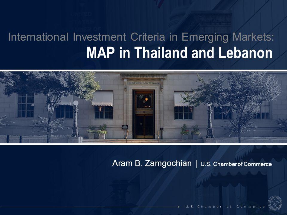 International Investment Criteria in Emerging Markets: MAP in Thailand and Lebanon Aram B. Zamgochian | U.S. Chamber of Commerce U. S. C h a m b e r o