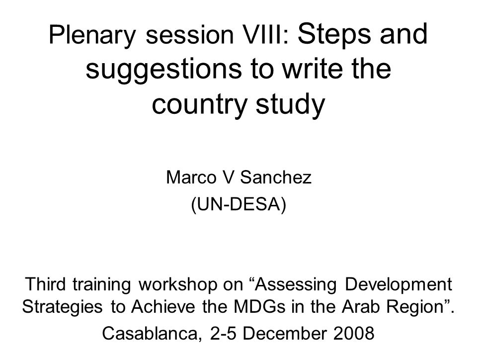 Plenary session VIII: Steps and suggestions to write the country study Marco V Sanchez (UN-DESA) Third training workshop on Assessing Development Strategies to Achieve the MDGs in the Arab Region.