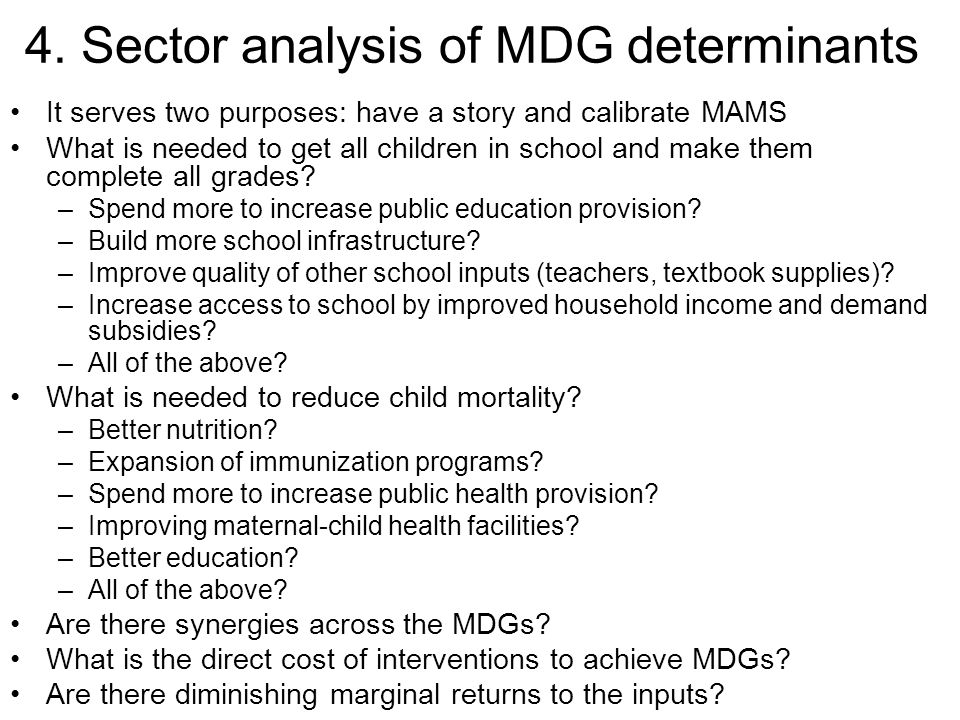 4. Sector analysis of MDG determinants It serves two purposes: have a story and calibrate MAMS What is needed to get all children in school and make t