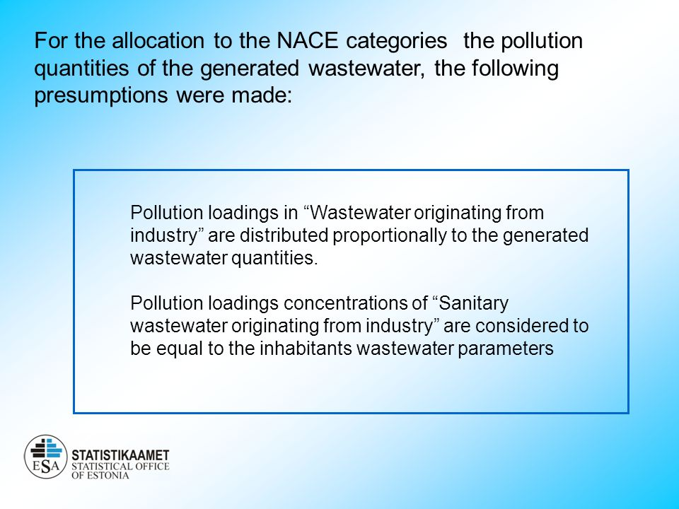 For the allocation to the NACE categories the pollution quantities of the generated wastewater, the following presumptions were made: Pollution loadings in Wastewater originating from industry are distributed proportionally to the generated wastewater quantities.