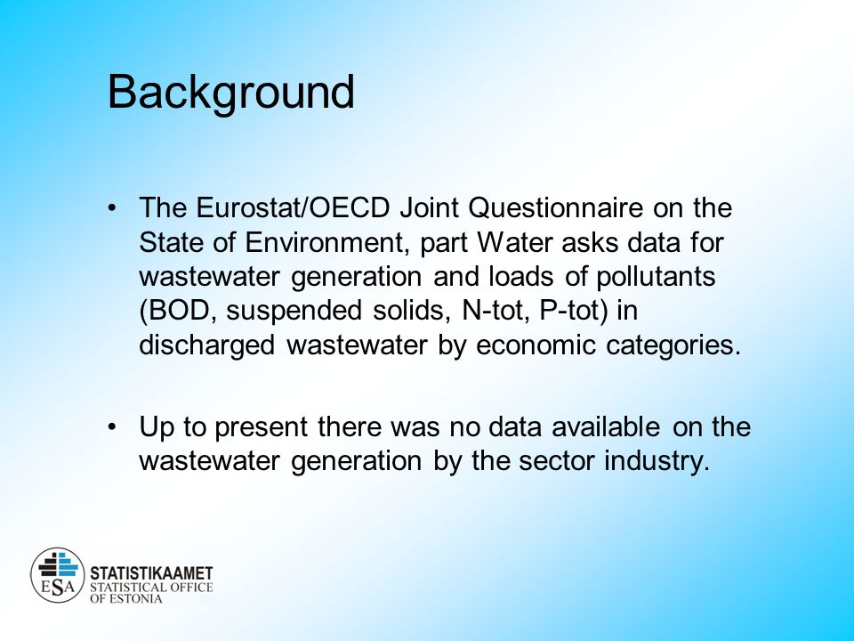 Background The Eurostat/OECD Joint Questionnaire on the State of Environment, part Water asks data for wastewater generation and loads of pollutants (BOD, suspended solids, N-tot, P-tot) in discharged wastewater by economic categories.