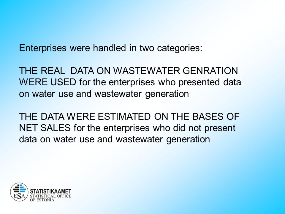 Enterprises were handled in two categories: THE REAL DATA ON WASTEWATER GENRATION WERE USED for the enterprises who presented data on water use and wastewater generation THE DATA WERE ESTIMATED ON THE BASES OF NET SALES for the enterprises who did not present data on water use and wastewater generation