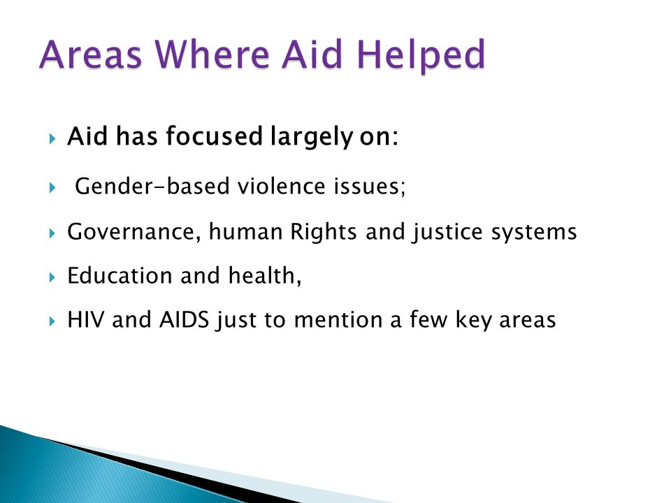 Aid has focused largely on: Gender-based violence issues; Governance, human Rights and justice systems Education and health, HIV and AIDS just to mention a few key areas