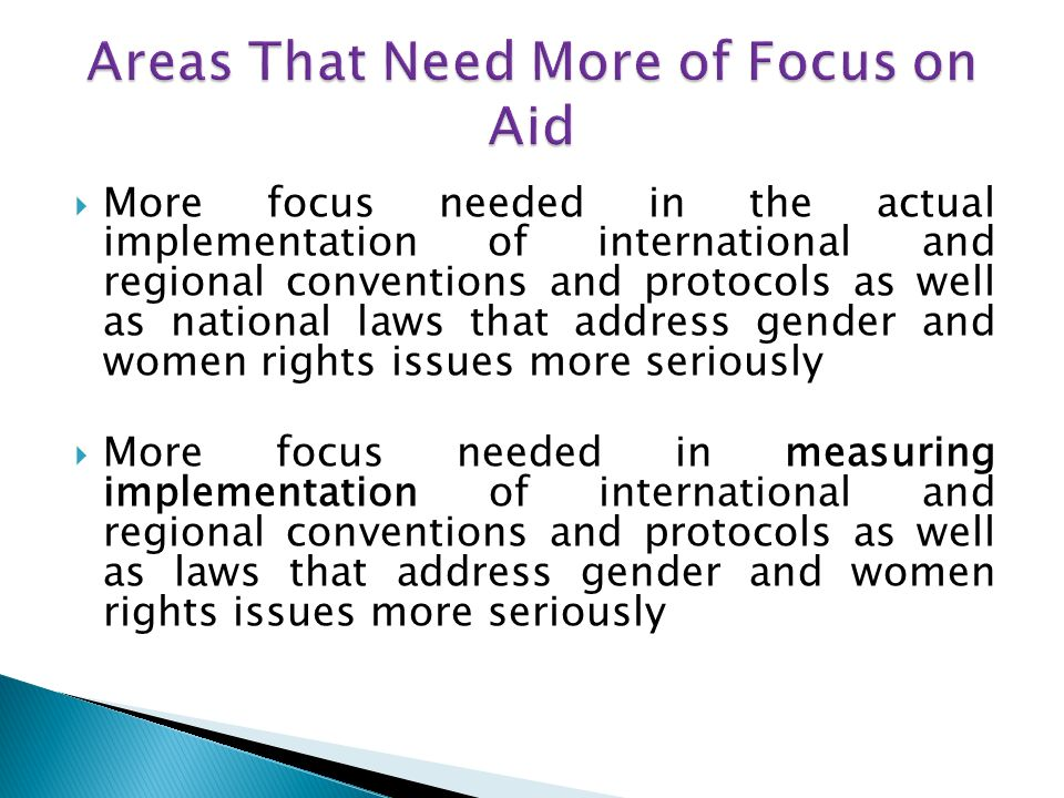 More focus needed in the actual implementation of international and regional conventions and protocols as well as national laws that address gender and women rights issues more seriously More focus needed in measuring implementation of international and regional conventions and protocols as well as laws that address gender and women rights issues more seriously