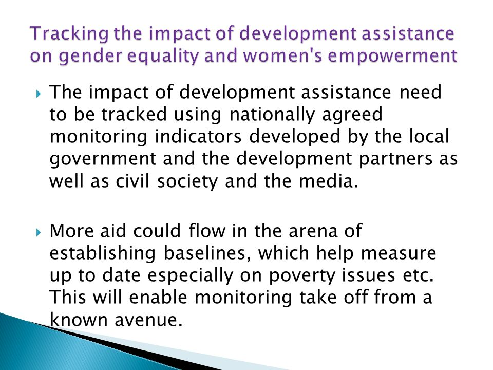 The impact of development assistance need to be tracked using nationally agreed monitoring indicators developed by the local government and the development partners as well as civil society and the media.