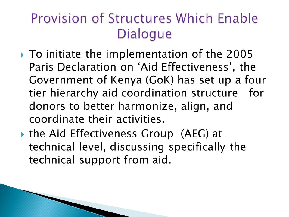 To initiate the implementation of the 2005 Paris Declaration on Aid Effectiveness, the Government of Kenya (GoK) has set up a four tier hierarchy aid coordination structure for donors to better harmonize, align, and coordinate their activities.