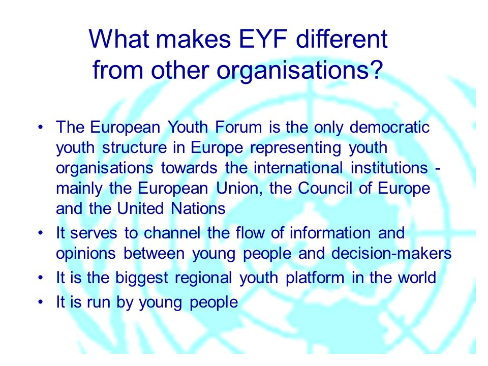 What makes EYF different from other organisations? The European Youth Forum is the only democratic youth structure in Europe representing youth organi