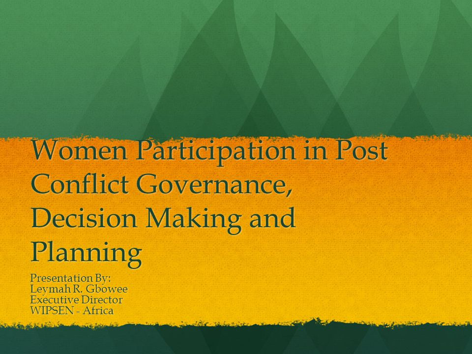 Women Participation in Post Conflict Governance, Decision Making and Planning Presentation By: Leymah R. Gbowee Executive Director WIPSEN - Africa