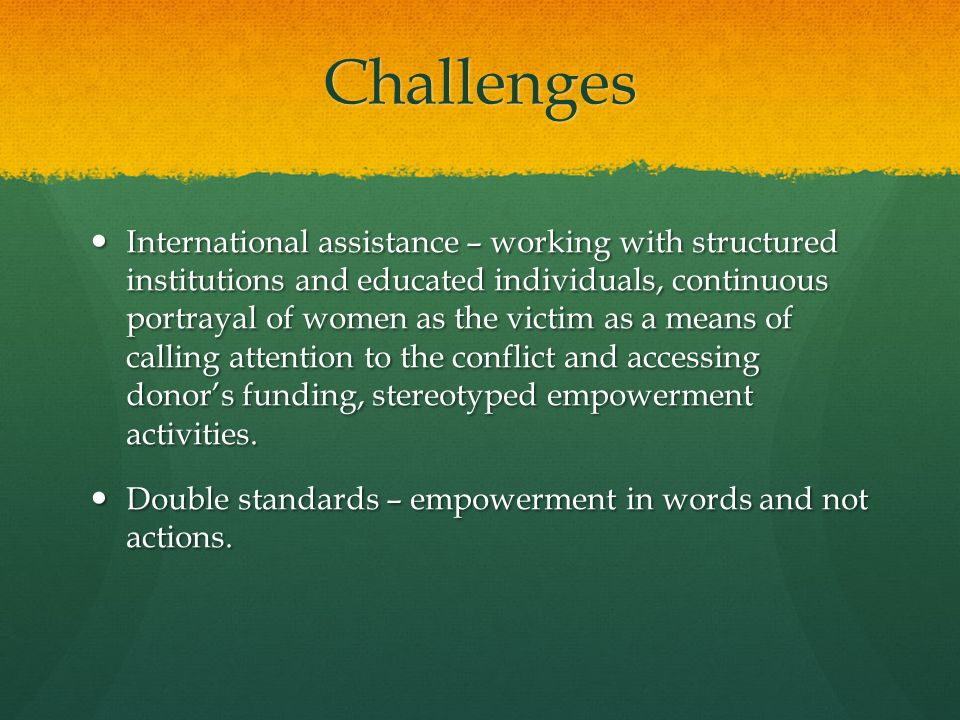 Challenges International assistance – working with structured institutions and educated individuals, continuous portrayal of women as the victim as a
