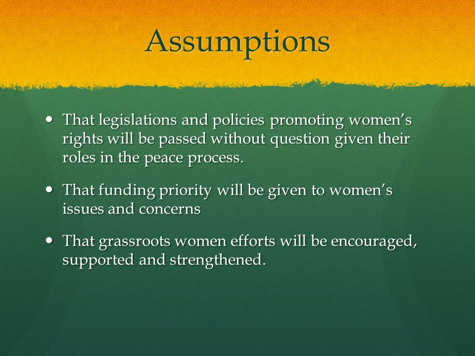 Assumptions That legislations and policies promoting womens rights will be passed without question given their roles in the peace process. That legisl