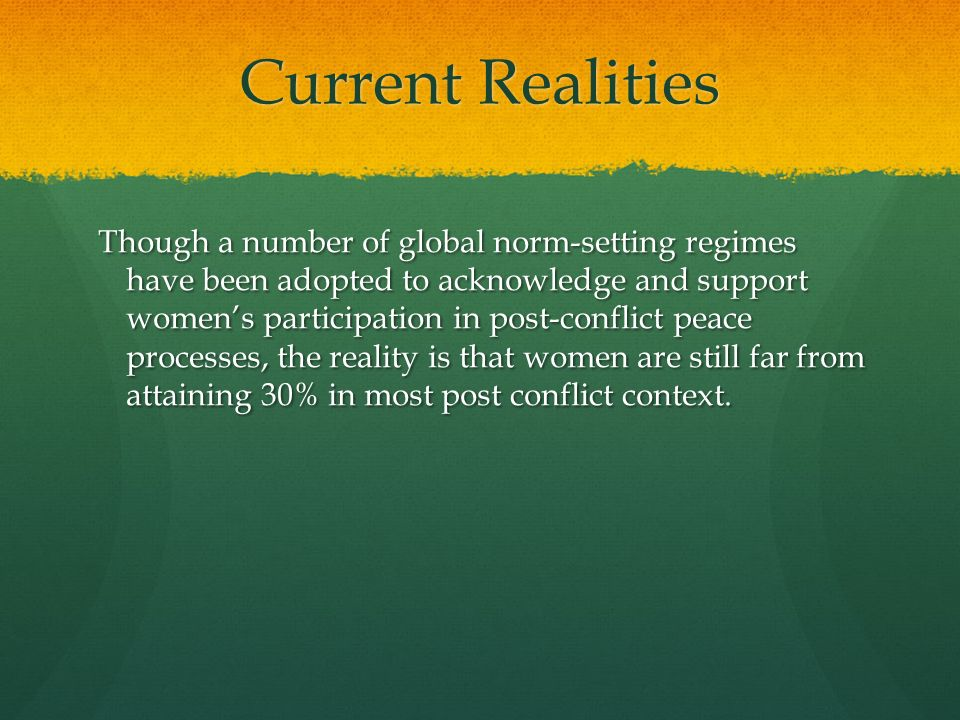 Current Realities Though a number of global norm-setting regimes have been adopted to acknowledge and support womens participation in post-conflict pe