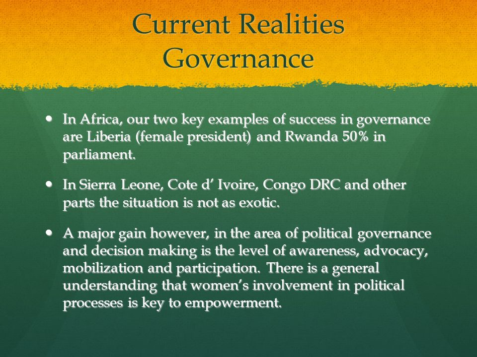 Current Realities Governance In Africa, our two key examples of success in governance are Liberia (female president) and Rwanda 50% in parliament. In