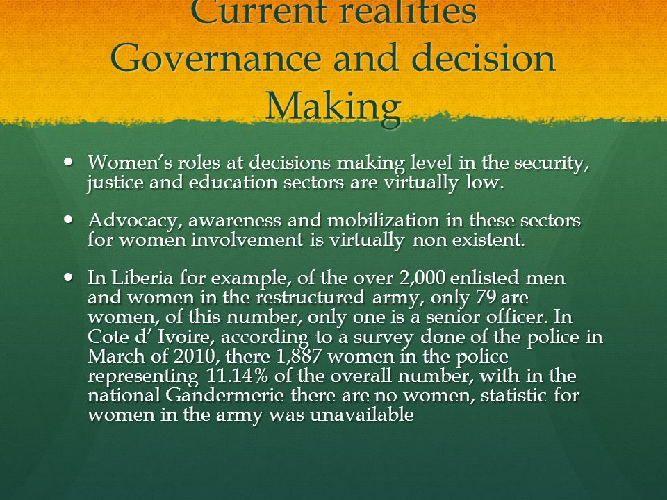 Current realities Governance and decision Making Womens roles at decisions making level in the security, justice and education sectors are virtually l