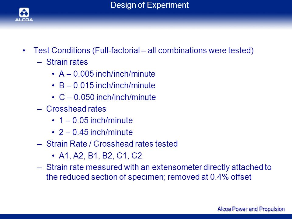 Alcoa Power and Propulsion Conclusions Five of the six alloys evaluated at room temperature had at least one tensile property that is dependent on the speed of testing ASTM E21-05 Standard Test Methods for Elevated Tension Test of Metallic Materials –Section 9.6 addresses Strain Measurement and Strain Rate Tensile properties of materials at elevated temperature are affected by the rate of deformation A similar statement should be included in ASTM E8