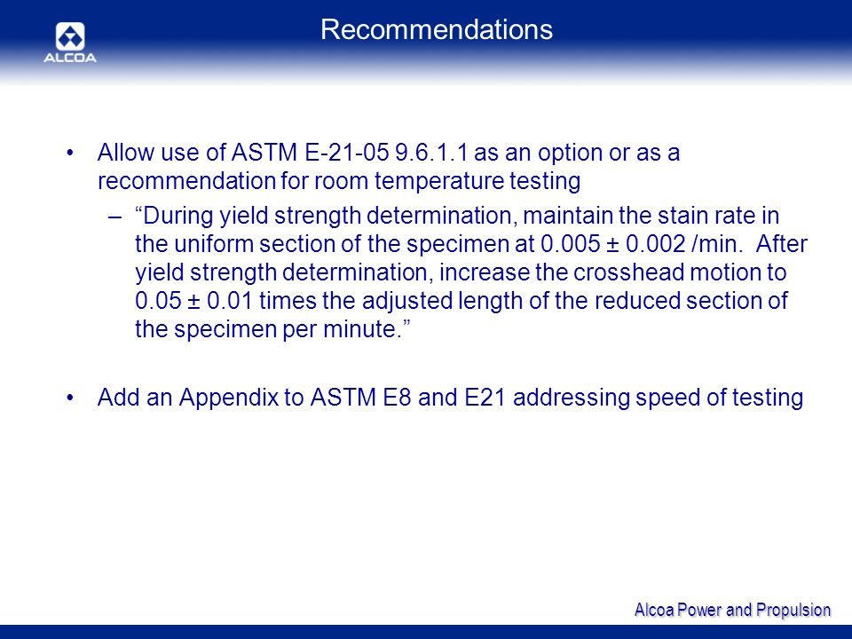 Alcoa Power and Propulsion Recommendations Allow use of ASTM E-21-05 9.6.1.1 as an option or as a recommendation for room temperature testing –During yield strength determination, maintain the stain rate in the uniform section of the specimen at 0.005 ± 0.002 /min.