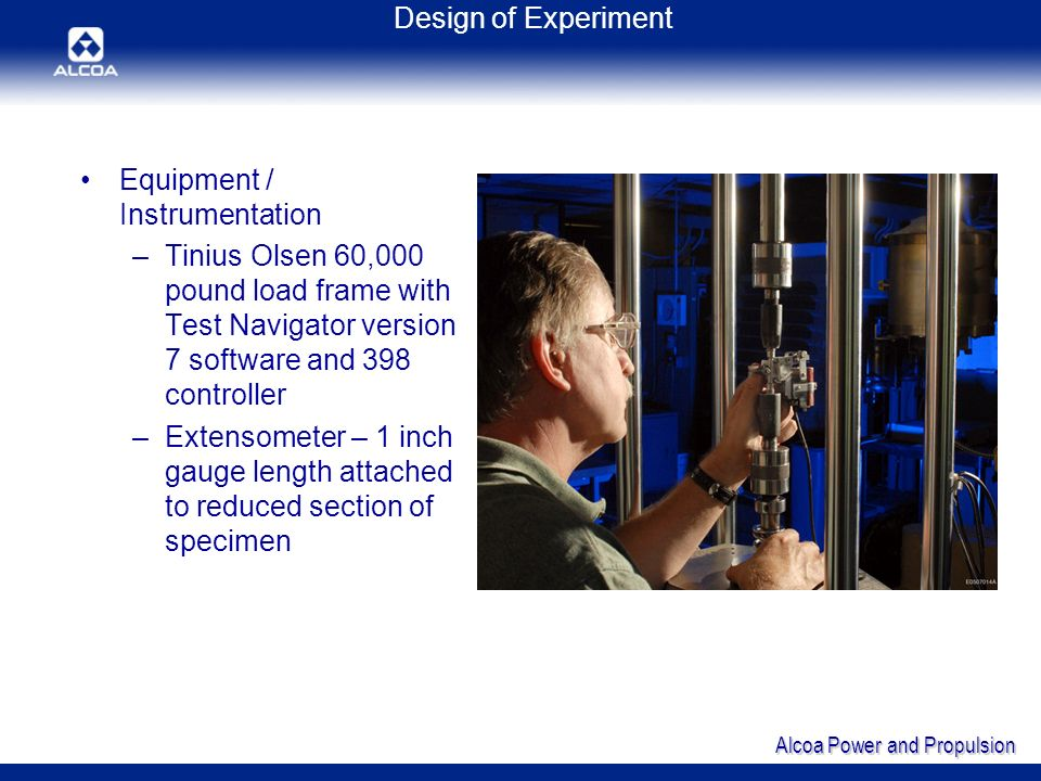 Alcoa Power and Propulsion Design of Experiment Equipment / Instrumentation –Tinius Olsen 60,000 pound load frame with Test Navigator version 7 software and 398 controller –Extensometer – 1 inch gauge length attached to reduced section of specimen