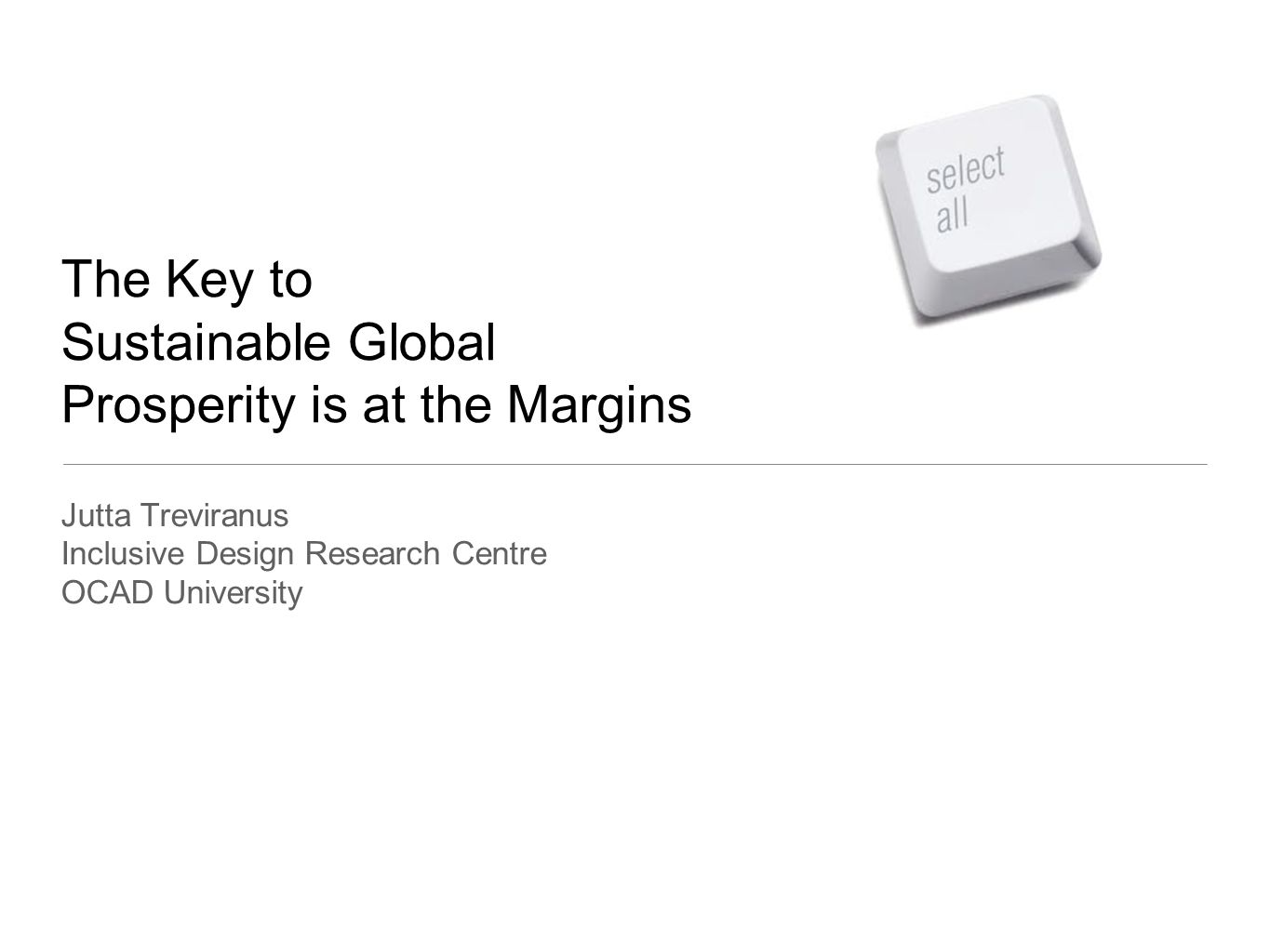 The Key to Sustainable Global Prosperity is at the Margins Jutta Treviranus Inclusive Design Research Centre OCAD University