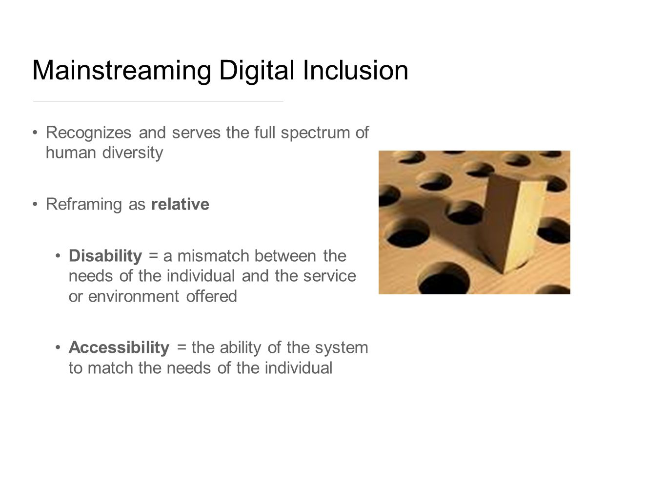Mainstreaming Digital Inclusion Recognizes and serves the full spectrum of human diversity Reframing as relative Disability = a mismatch between the needs of the individual and the service or environment offered Accessibility = the ability of the system to match the needs of the individual
