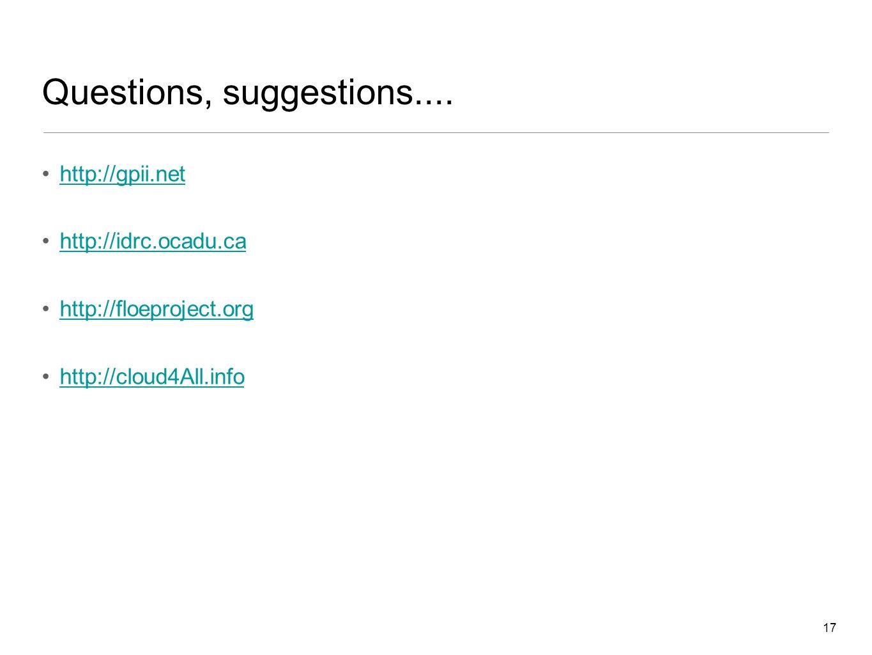 17 Questions, suggestions.... http://gpii.net http://idrc.ocadu.ca http://floeproject.org http://cloud4All.info