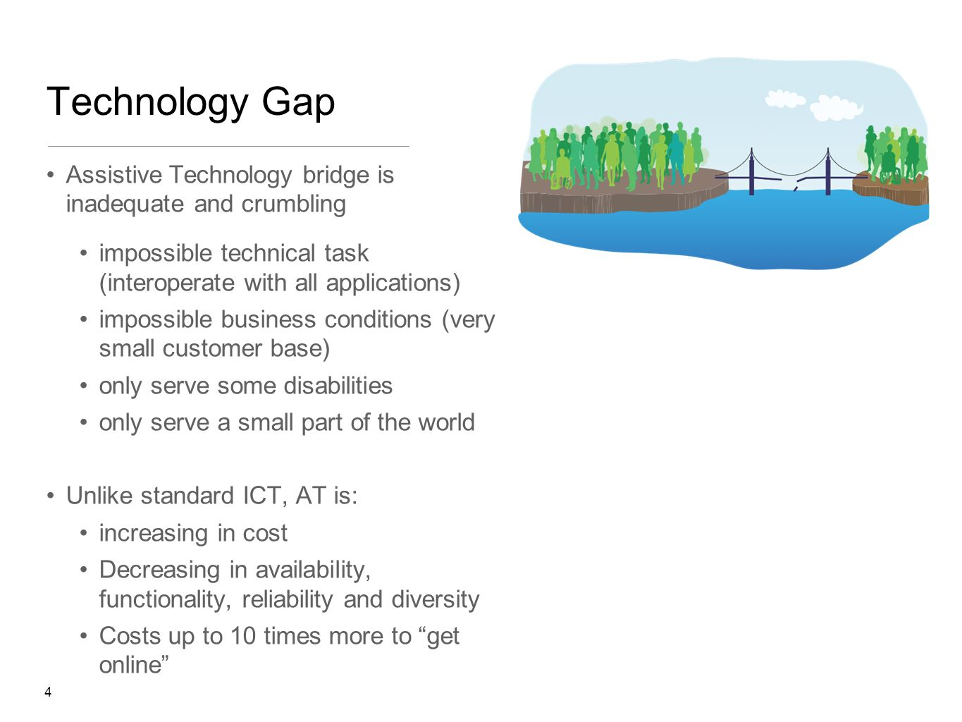 4 Technology Gap Assistive Technology bridge is inadequate and crumbling impossible technical task (interoperate with all applications) impossible business conditions (very small customer base) only serve some disabilities only serve a small part of the world Unlike standard ICT, AT is: increasing in cost Decreasing in availability, functionality, reliability and diversity Costs up to 10 times more to get online