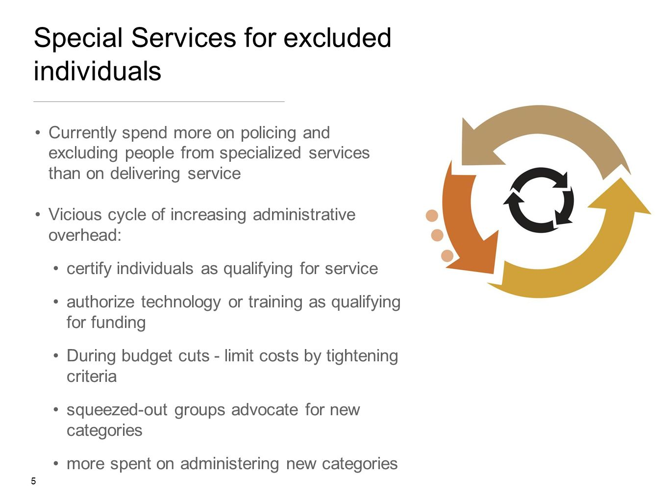 5 Special Services for excluded individuals Currently spend more on policing and excluding people from specialized services than on delivering service Vicious cycle of increasing administrative overhead: certify individuals as qualifying for service authorize technology or training as qualifying for funding During budget cuts - limit costs by tightening criteria squeezed-out groups advocate for new categories more spent on administering new categories