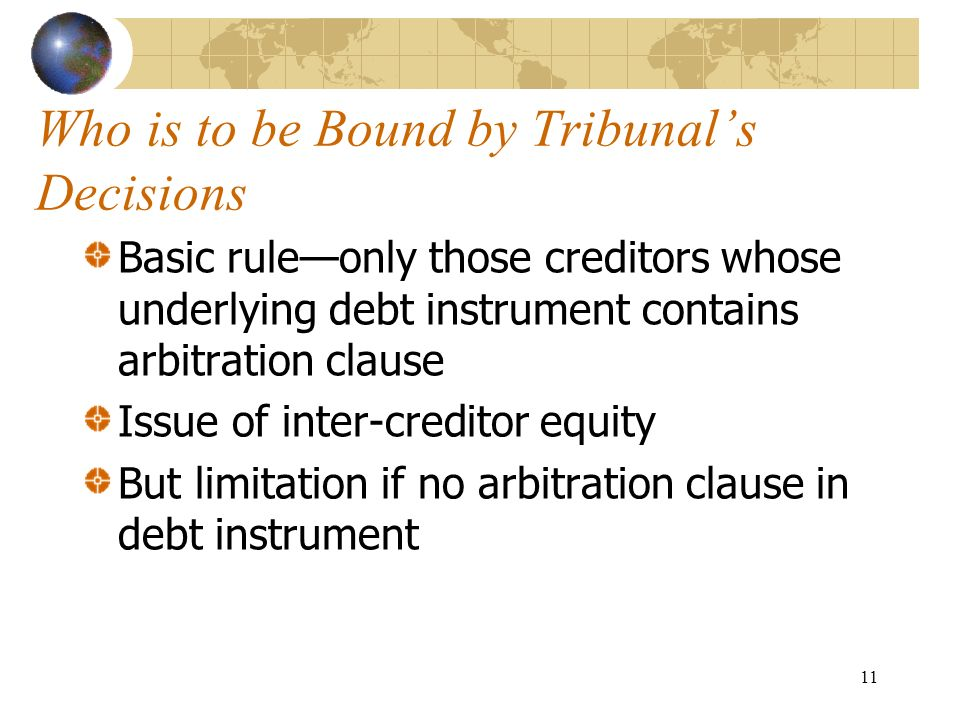 11 Who is to be Bound by Tribunals Decisions Basic ruleonly those creditors whose underlying debt instrument contains arbitration clause Issue of inte