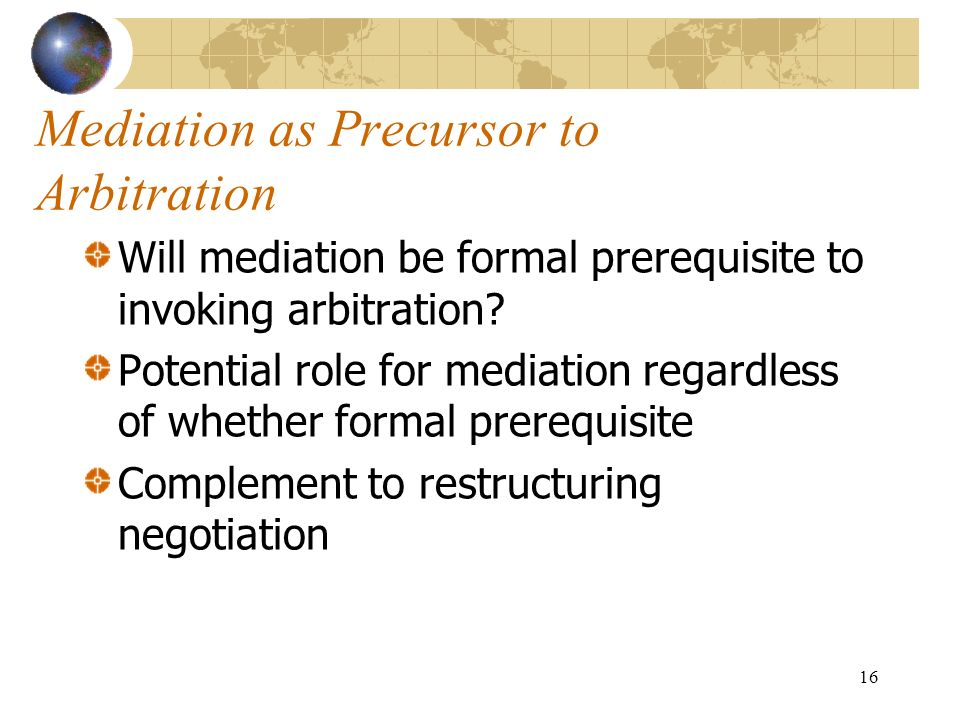 16 Mediation as Precursor to Arbitration Will mediation be formal prerequisite to invoking arbitration? Potential role for mediation regardless of whe
