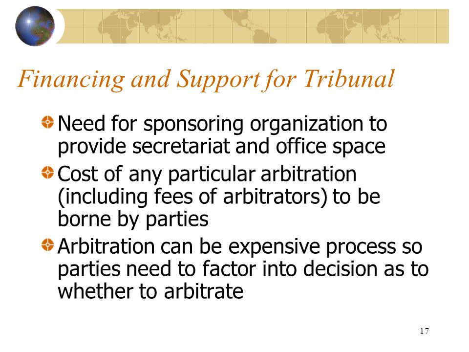 17 Financing and Support for Tribunal Need for sponsoring organization to provide secretariat and office space Cost of any particular arbitration (inc