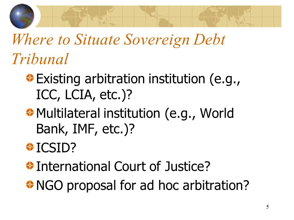 5 Where to Situate Sovereign Debt Tribunal Existing arbitration institution (e.g., ICC, LCIA, etc.)? Multilateral institution (e.g., World Bank, IMF,
