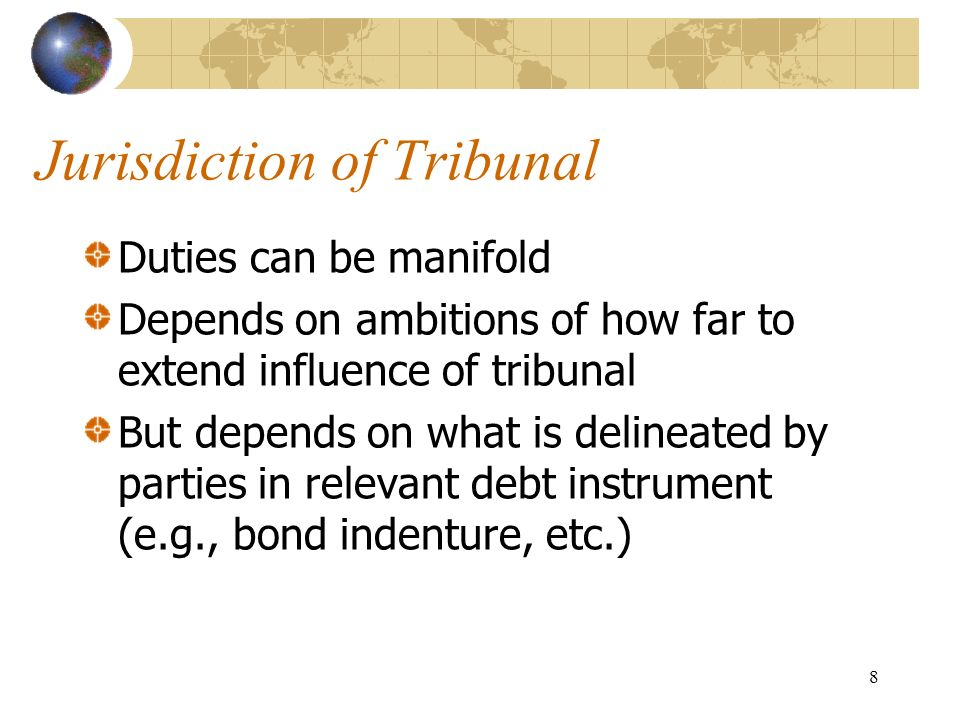 8 Jurisdiction of Tribunal Duties can be manifold Depends on ambitions of how far to extend influence of tribunal But depends on what is delineated by parties in relevant debt instrument (e.g., bond indenture, etc.)
