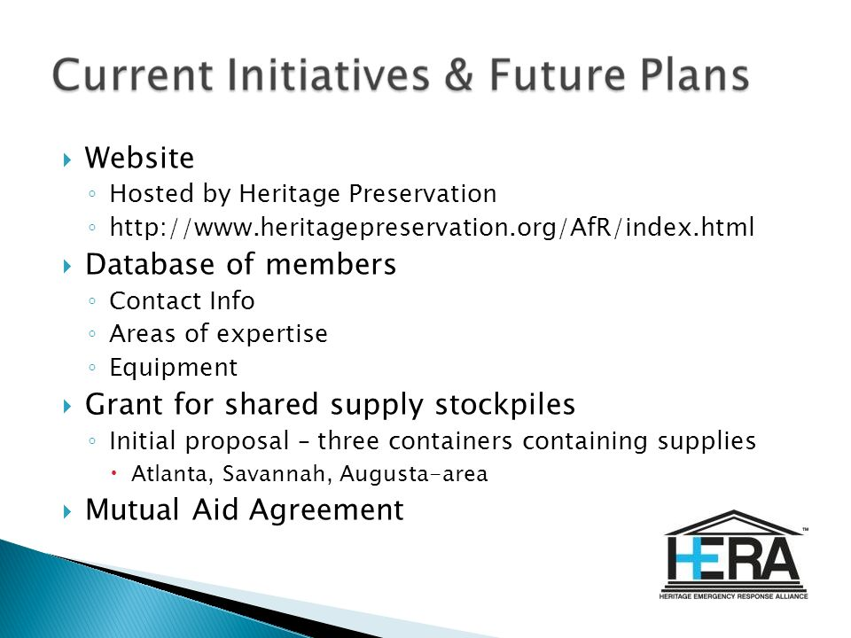 Website Hosted by Heritage Preservation http://www.heritagepreservation.org/AfR/index.html Database of members Contact Info Areas of expertise Equipment Grant for shared supply stockpiles Initial proposal – three containers containing supplies Atlanta, Savannah, Augusta-area Mutual Aid Agreement