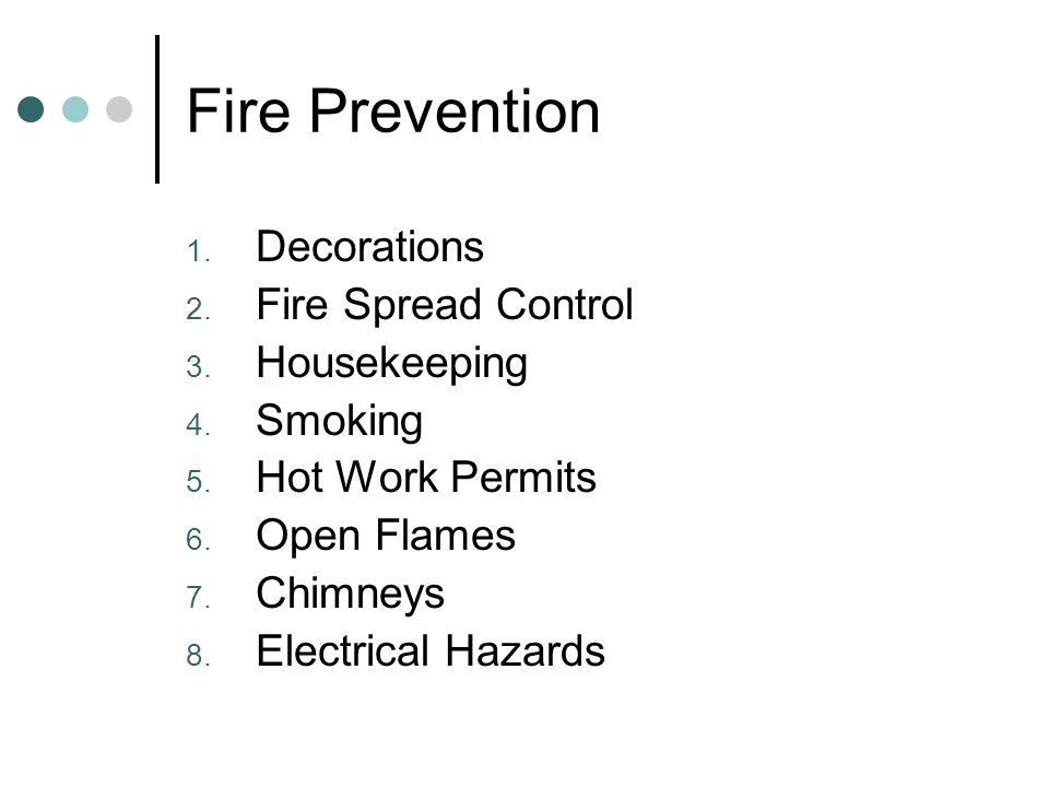 Fire Prevention 1. Decorations 2. Fire Spread Control 3. Housekeeping 4. Smoking 5. Hot Work Permits 6. Open Flames 7. Chimneys 8. Electrical Hazards