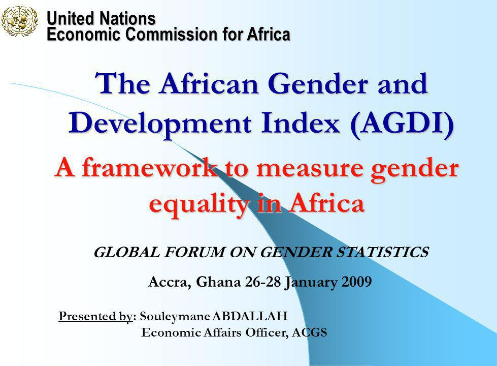 United Nations Economic Commission for Africa Presented by: Souleymane ABDALLAH Economic Affairs Officer, ACGS The African Gender and Development Index (AGDI) GLOBAL FORUM ON GENDER STATISTICS Accra, Ghana 26-28 January 2009 A framework to measure gender equality in Africa