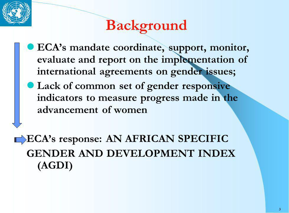 3 Background ECAs mandate coordinate, support, monitor, evaluate and report on the implementation of international agreements on gender issues; Lack of common set of gender responsive indicators to measure progress made in the advancement of women ECAs response: AN AFRICAN SPECIFIC GENDER AND DEVELOPMENT INDEX (AGDI)