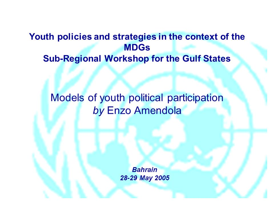 Youth policies and strategies in the context of the MDGs Sub-Regional Workshop for the Gulf States Models of youth political participation by Enzo Amendola Bahrain 28-29 May 2005