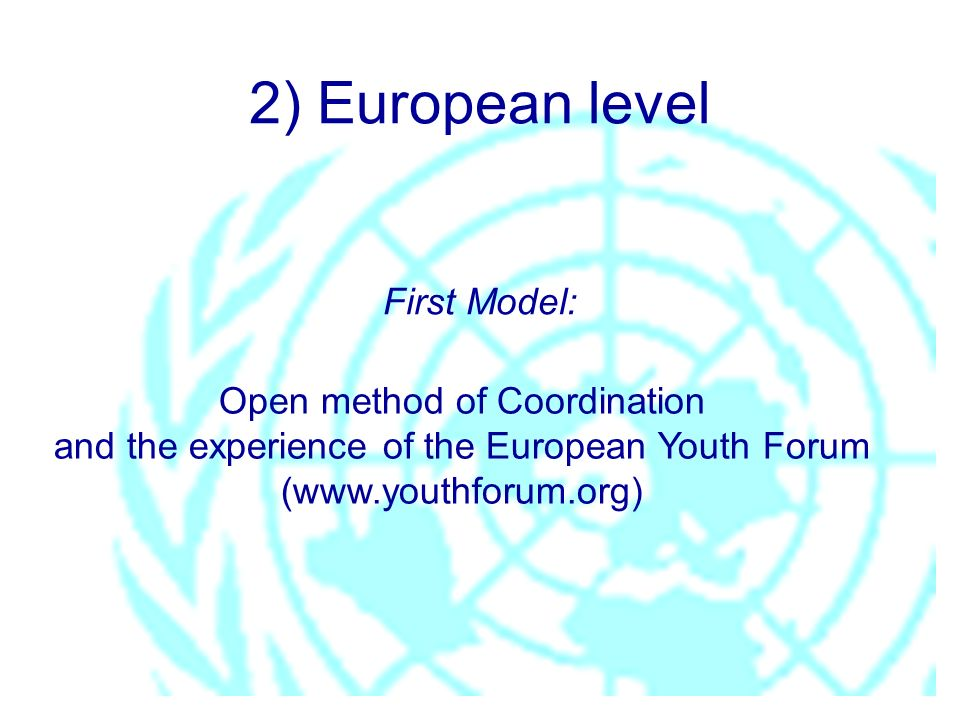 2) European level First Model: Open method of Coordination and the experience of the European Youth Forum (www.youthforum.org)