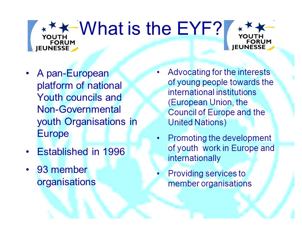 What is the EYF? A pan-European platform of national Youth councils and Non-Governmental youth Organisations in Europe Established in 1996 93 member o