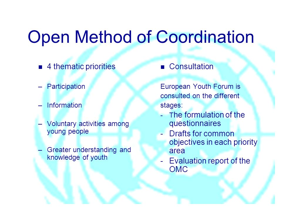 n 4 thematic priorities –Participation –Information –Voluntary activities among young people –Greater understanding and knowledge of youth n Consultation European Youth Forum is consulted on the different stages: -T he formulation of the questionnaires -Drafts for common objectives in each priority area - Evaluation report of the OMC
