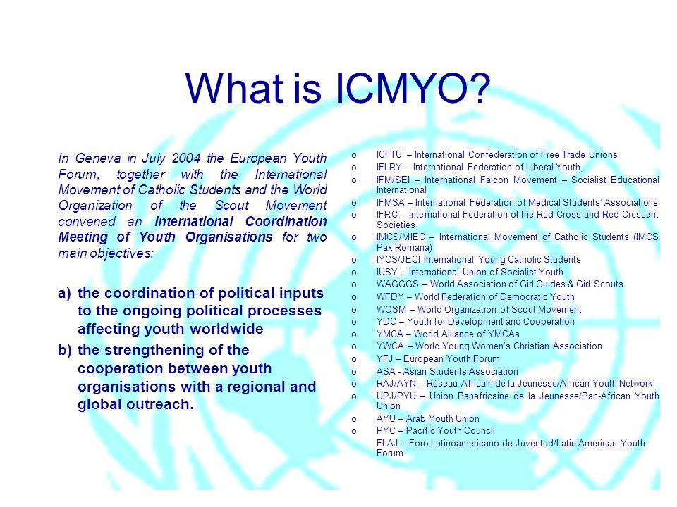 What is ICMYO? In Geneva in July 2004 the European Youth Forum, together with the International Movement of Catholic Students and the World Organizati