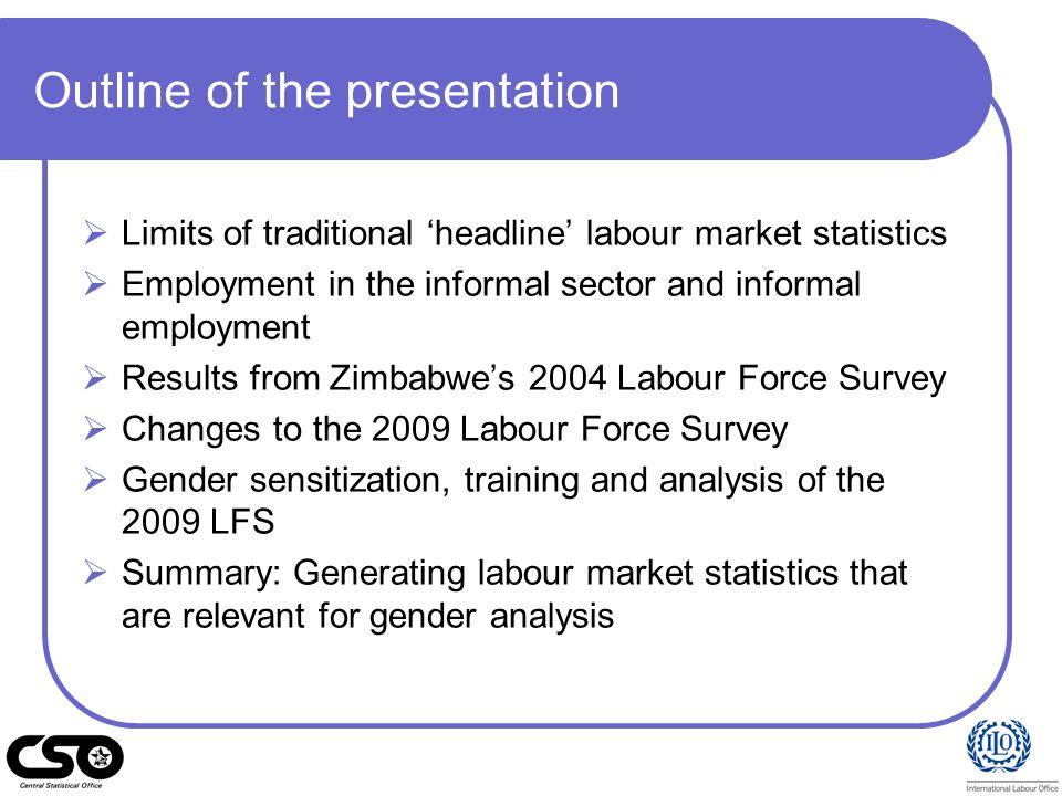 Outline of the presentation Limits of traditional headline labour market statistics Employment in the informal sector and informal employment Results
