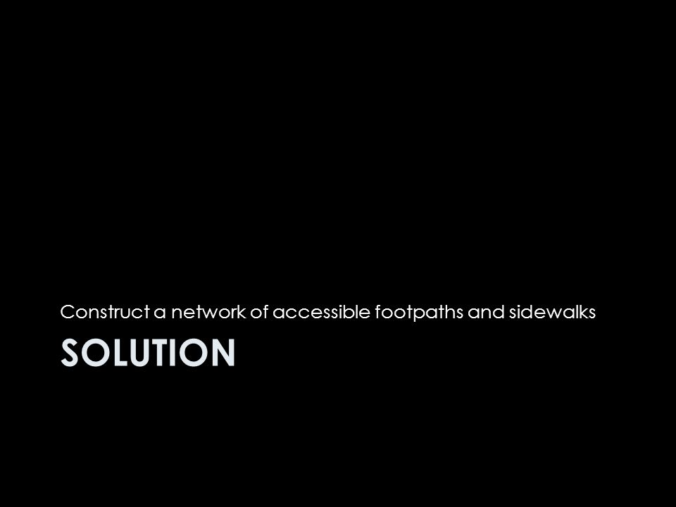 SOLUTION Construct a network of accessible footpaths and sidewalks