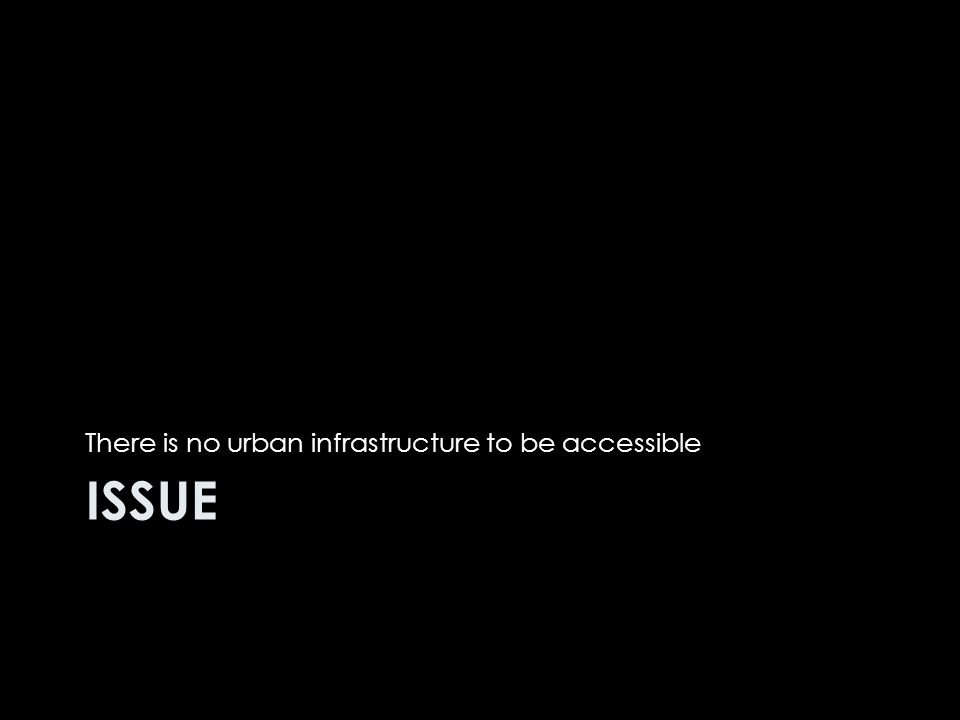 ISSUE There is no urban infrastructure to be accessible