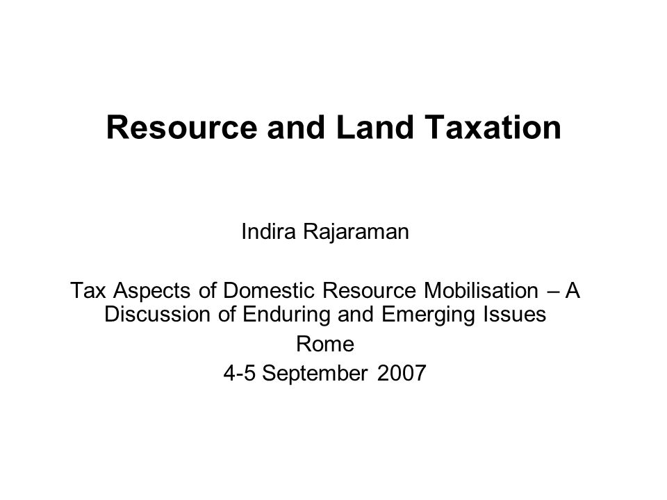 Resource and Land Taxation Indira Rajaraman Tax Aspects of Domestic Resource Mobilisation – A Discussion of Enduring and Emerging Issues Rome 4-5 September 2007