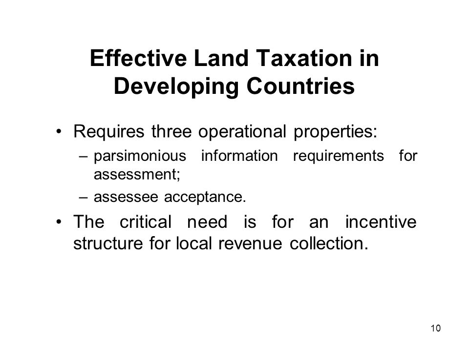 10 Effective Land Taxation in Developing Countries Requires three operational properties: –parsimonious information requirements for assessment; –assessee acceptance.