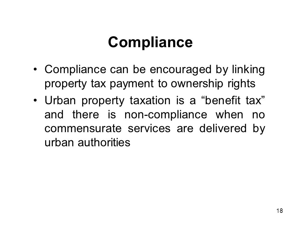 18 Compliance Compliance can be encouraged by linking property tax payment to ownership rights Urban property taxation is a benefit tax and there is non-compliance when no commensurate services are delivered by urban authorities