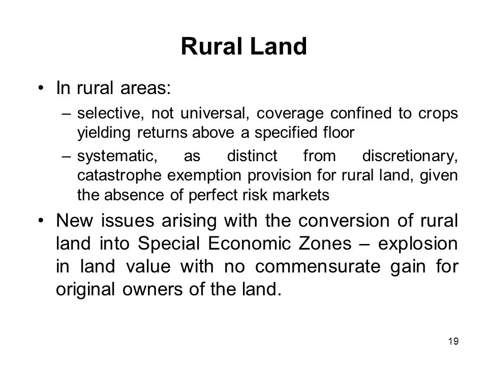 19 Rural Land In rural areas: –selective, not universal, coverage confined to crops yielding returns above a specified floor –systematic, as distinct from discretionary, catastrophe exemption provision for rural land, given the absence of perfect risk markets New issues arising with the conversion of rural land into Special Economic Zones – explosion in land value with no commensurate gain for original owners of the land.