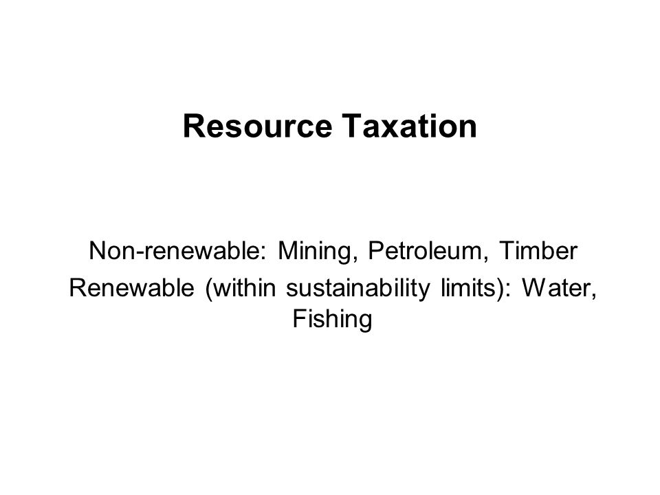 Resource Taxation Non-renewable: Mining, Petroleum, Timber Renewable (within sustainability limits): Water, Fishing