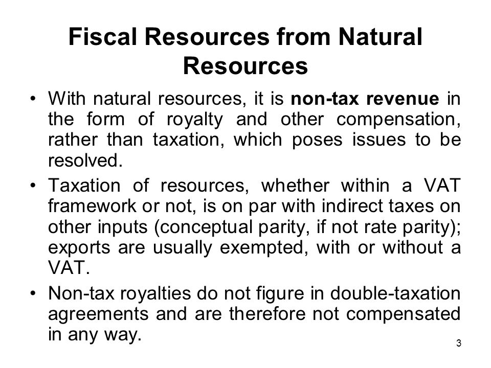 3 Fiscal Resources from Natural Resources With natural resources, it is non-tax revenue in the form of royalty and other compensation, rather than taxation, which poses issues to be resolved.